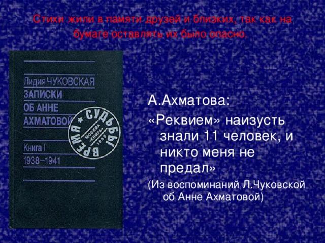 Стихи жили в памяти друзей и близких, так как на бумаге оставлять их было опасно.  А.Ахматова: «Реквием» наизусть знали 11 человек, и никто меня не предал» (Из воспоминаний Л.Чуковской об Анне Ахматовой)
