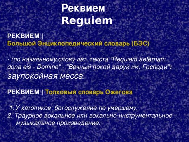 Реквием  Reguiem РЕКВИЕМ   Большой Энциклопедический словарь (БЭС)   -  (по начальному слову лат. текста