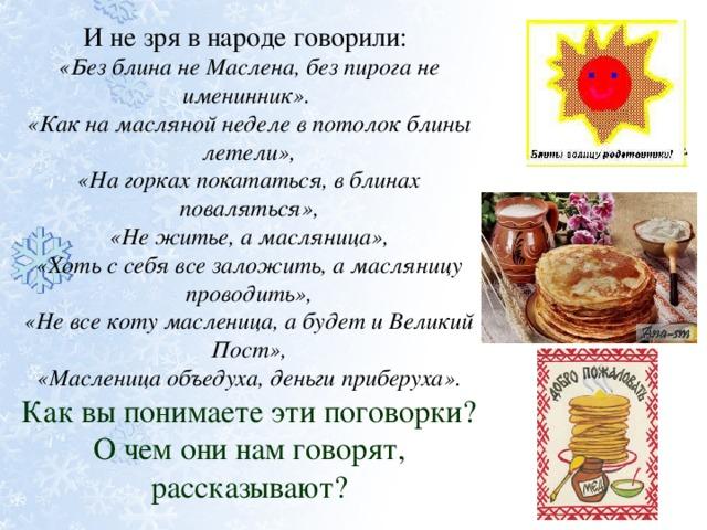 И не зря в народе говорили: «Без блина не Маслена, без пирога не именинник». «Как на масляной неделе в потолок блины летели», «На горках покататься, в блинах поваляться», «Не житье, а масляница», «Хоть с себя все заложить, а масляницу проводить», «Не все коту масленица, а будет и Великий Пост», «Масленица объедуха, деньги приберуха». Как вы понимаете эти поговорки? О чем они нам говорят, рассказывают?