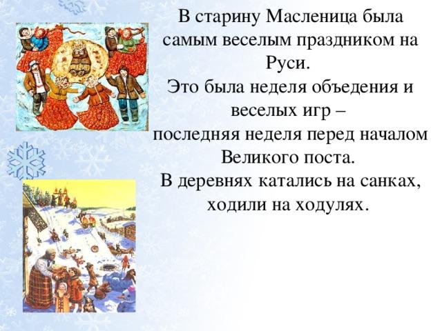 В старину Масленица была самым веселым праздником на Руси. Это была неделя объедения и веселых игр – последняя неделя перед началом Великого поста. В деревнях катались на санках, ходили на ходулях.