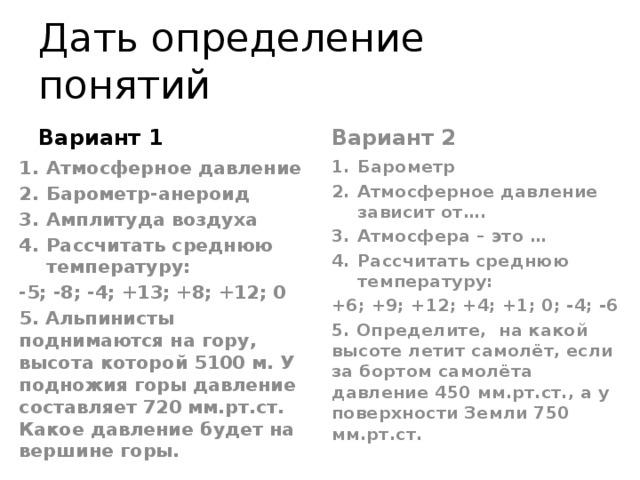 Дать определение понятий Вариант 1 Вариант 2 Атмосферное давление Барометр-анероид Амплитуда воздуха Рассчитать среднюю температуру: Барометр Атмосферное давление зависит от…. Атмосфера – это … Рассчитать среднюю температуру: -5; -8; -4; +13; +8; +12; 0 +6; +9; +12; +4; +1; 0; -4; -6 5. Альпинисты поднимаются на гору, высота которой 5100 м. У подножия горы давление составляет 720 мм.рт.ст. Какое давление будет на вершине горы. 5. Определите, на какой высоте летит самолёт, если за бортом самолёта давление 450 мм.рт.ст., а у поверхности Земли 750 мм.рт.ст.
