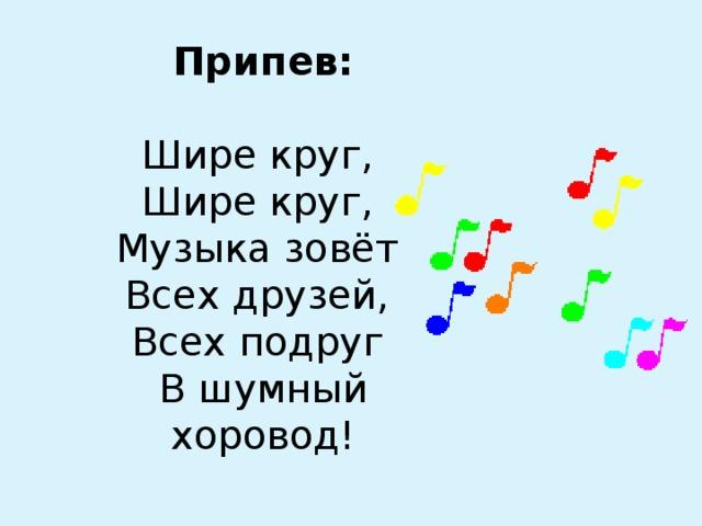 Припев:   Шире круг,  Шире круг,  Музыка зовёт  Всех друзей,  Всех подруг  В шумный хоровод!