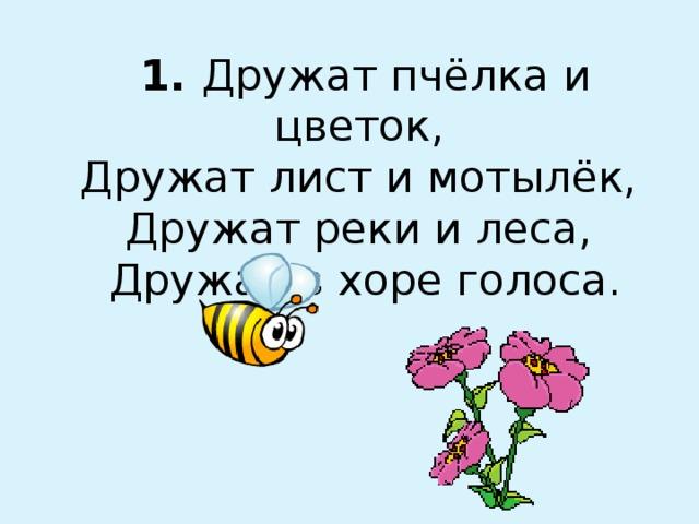 1. Дружат пчёлка и цветок,  Дружат лист и мотылёк,  Дружат реки и леса,  Дружат в хоре голоса.