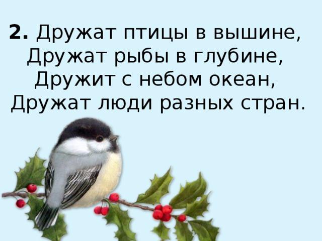 2. Дружат птицы в вышине,  Дружат рыбы в глубине,  Дружит с небом океан,  Дружат люди разных стран.