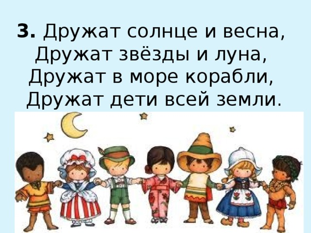 3. Дружат солнце и весна,  Дружат звёзды и луна,  Дружат в море корабли,  Дружат дети всей земли.