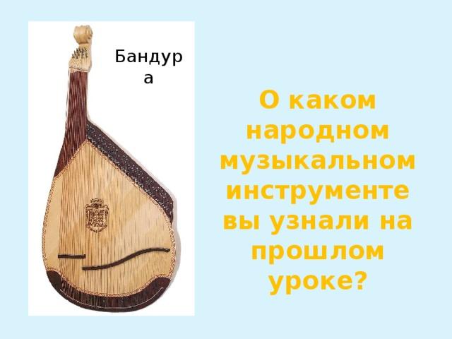 Бандура О каком народном музыкальном инструменте вы узнали на прошлом уроке?