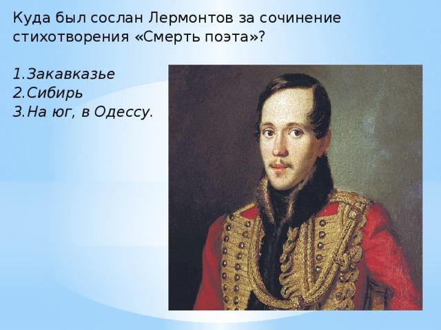 Куда был сослан Лермонтов за сочинение стихотворения «Смерть поэта»?  1.Закавказье 2.Сибирь 3.На юг, в Одессу.