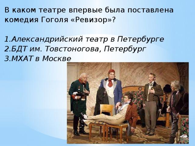 В каком театре впервые была поставлена комедия Гоголя «Ревизор»?  1.Александрийский театр в Петербурге 2.БДТ им. Товстоногова, Петербург 3.МХАТ в Москве