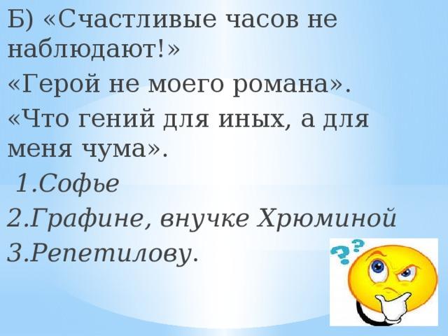 Б) «Счастливые часов не наблюдают!» «Герой не моего романа». «Что гений для иных, а для меня чума».  1.Софье 2.Графине, внучке Хрюминой 3.Репетилову .