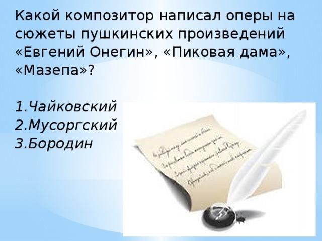 Какой композитор написал оперы на сюжеты пушкинских произведений «Евгений Онегин», «Пиковая дама», «Мазепа»?  1.Чайковский 2.Мусоргский 3.Бородин