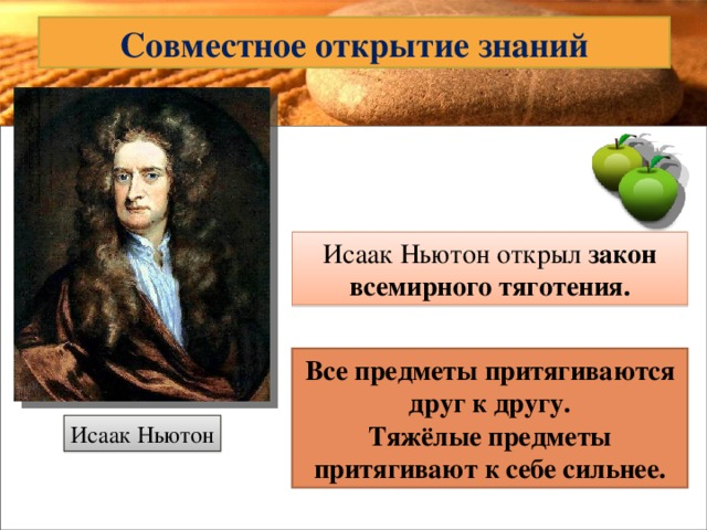 Совместное открытие знаний Исаак Ньютон открыл закон всемирного тяготения. Все предметы притягиваются друг к другу. Тяжёлые предметы притягивают к себе сильнее. Исаак Ньютон
