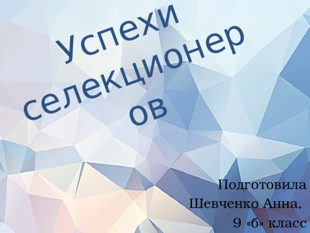 Успехи селекционеров Подготовила  Шевченко Анна, 9 «б» класс