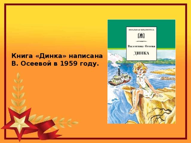 Книга «Динка» написана В. Осеевой в 1959 году.