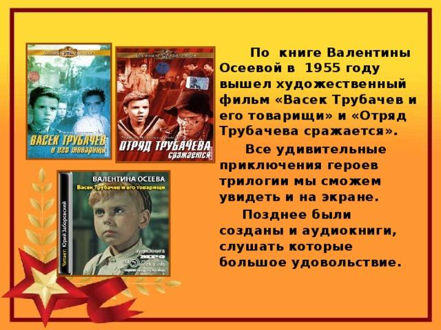 По книге Валентины Осеевой в 1955 году вышел художественный фильм «Васек Трубачев и его товарищи» и «Отряд Трубачева сражается».  Все удивительные приключения героев трилогии мы сможем увидеть и на экране.   Позднее были созданы и аудиокниги, слушать которые большое удовольствие.