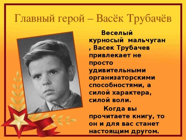 Главный герой – Васёк Трубачёв  Веселый курносый мальчуган , Васек Трубачев привлекает не просто удивительными организаторскими способностями, а силой характера, силой воли.  Когда вы прочитаете книгу, то он и для вас станет настоящим другом.