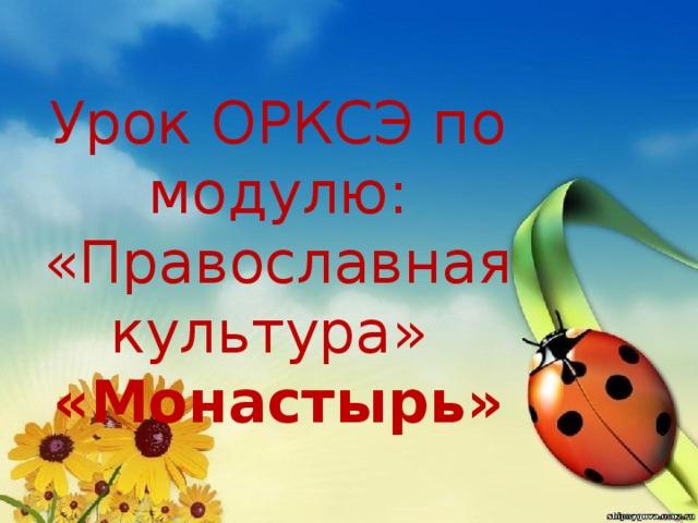 Урок ОРКСЭ по модулю:  «Православная культура»  «Монастырь» http://www.hqoboi.com/nature_027_camomiles.html