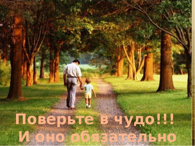 Изображения с сайтов: http://s49.radikal.ru/, http://mylove.ru/, http://www.capital.ro/, http://photobucket.com/, http://www.livejournal.ru/, http://www.pentaxnews.ru/, http://dic.academic.ru/, http://www.oschb.ru/, http://img0.liveinternet.ru/, http://vanelsas.files.wordpress.com/, http://www.theepochtimes.com/ Поверьте в чудо!!! И оно обязательно случится!