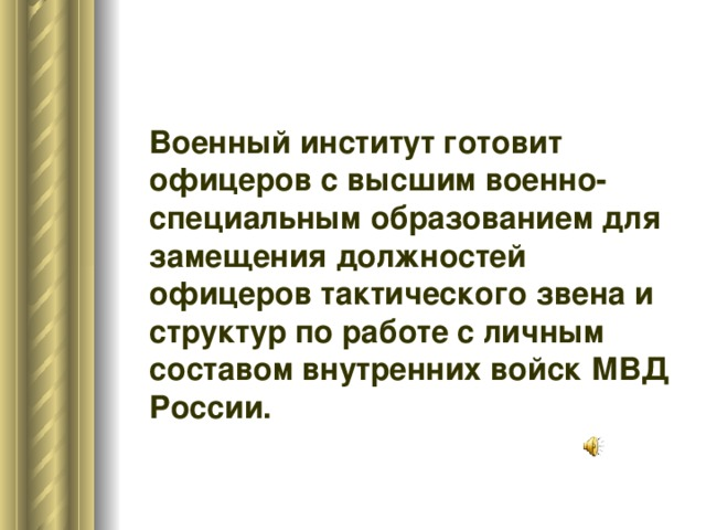 Военный институт готовит  офицеров с высшим военно-специальным образованием для замещения должностей офицеров тактического звена и структур по работе с личным составом внутренних войск МВД России.