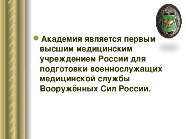 Академия является первым высшим медицинским учреждением России для подготовки военнослужащих медицинской службы Вооружённых Сил России.