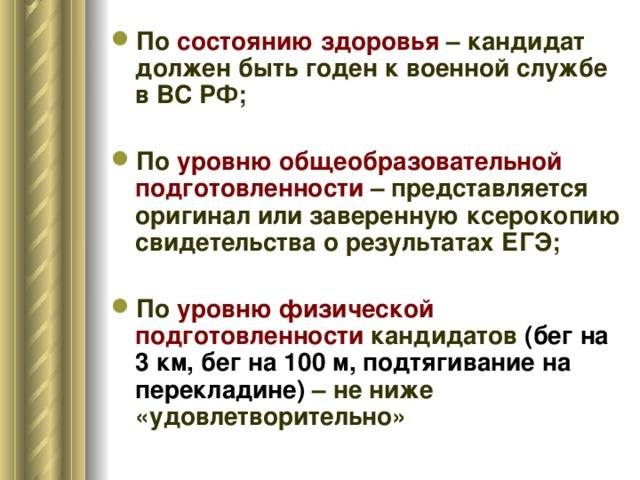 По состоянию здоровья – кандидат должен быть годен к военной службе в ВС РФ; По уровню общеобразовательной подготовленности – представляется оригинал или заверенную ксерокопию свидетельства о результатах ЕГЭ; По уровню физической подготовленности кандидатов (бег на 3 км, бег на 100 м, подтягивание на перекладине) – не ниже «удовлетворительно»