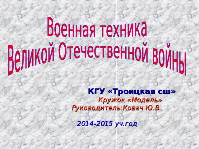 КГУ «Троицкая сш»  Кружок «Модель»  Руководитель:Ковач Ю.В.  2014-2015 уч.год