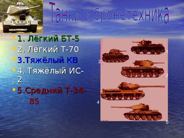 1.  Лёгкий БТ-5 2. Лёгкий Т-70 3.Тяжёлый КВ 4. Тяжёлый ИС-2 5.Средний Т-34-