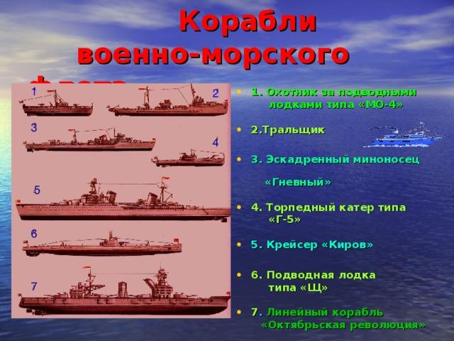 Корабли  военно-морского флота  1 1. Охотник за подводными  лодками типа «МО-4»  2.Тральщик  3. Эскадренный миноносец  «Гневный»  4. Торпедный катер типа 2  «Г-5»  5. Крейсер «Киров»  6. Подводная лодка  типа «Щ»  7 . Линейный корабль  «Октябрьская революция» 3 4 5 6 7