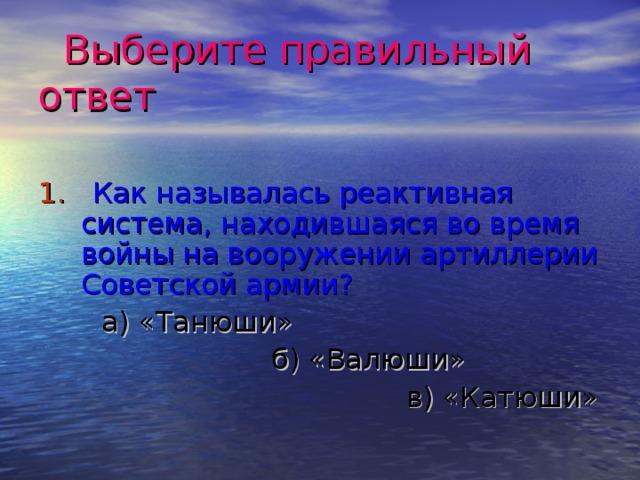 Выберите правильный ответ 1. Как называлась реактивная система, находившаяся во время войны на вооружении артиллерии Советской армии?  а) «Танюши»  б) «Валюши»  в) «Катюши»