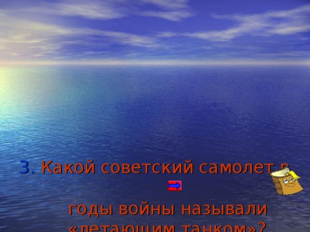 3. Какой советский самолет в  годы войны называли  «летающим танком»?   а) Штурмовик ИЛ – 2   б) Истребитель И-16   в) Истребитель МиГ-3      Литература