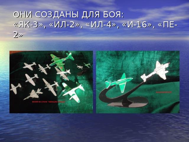 ОНИ СОЗДАНЫ ДЛЯ БОЯ:  «ЯК-3», «ИЛ-2», «ИЛ-4», «И-16», «ПЕ-2»