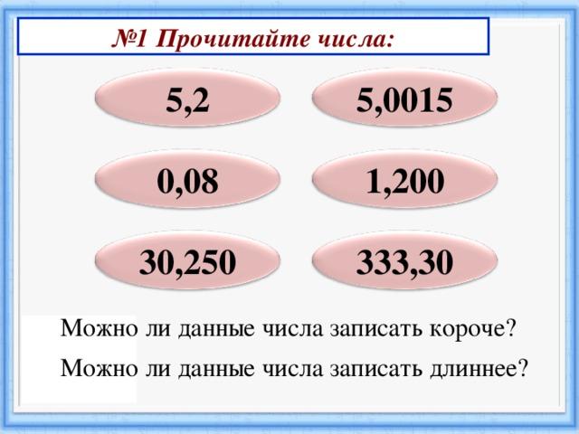 № 1 Прочитайте числа: 5,2 5,0015 0,08 1,200 30,250 333,30 Можно ли данные числа записать короче? Можно ли данные числа записать длиннее?