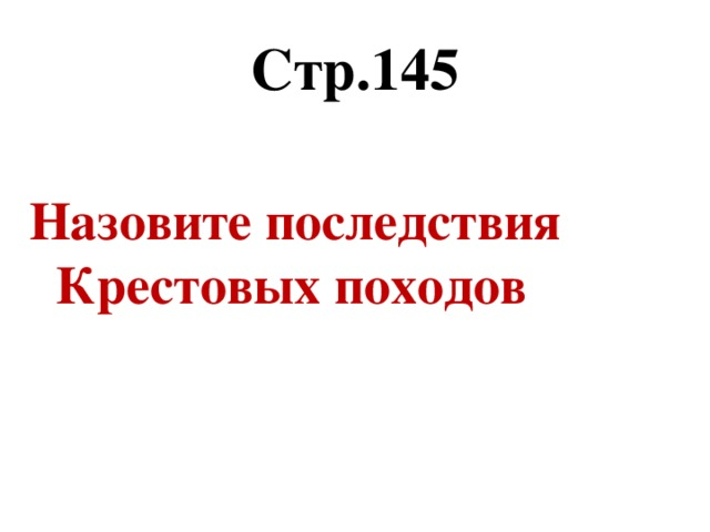 Стр.145 Назовите последствия Крестовых походов