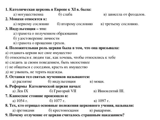 1. Католическая церковь в Европе к ХI в. была:  а) могущественна б) слаба в) зависела от феодалов. 2. Монахи относятся к:  а) первому сословию б) второму сословию в) третьему сословию. 3. Индульгенция – это:  а) грамота о полученном образовании  б) удостоверение личности  в) грамота о прощении грехов. 4. Положительная роль церкви была в том, что она призывала: а) отдавать церкви все свое имущество б) относиться к людям так, как хочешь, чтобы относились к тебе в) следить за своим поведением, быть милостивее г) не общаться с соседями, красть их имущество д) не унывать, не терять надежды. 5. Останки тел святых мучеников называются:  а) распятие б) индульгенция в) мощи. 6. Реформы Католической церкви начал:  а) Лев IХ б) Григорий VII в) Иннокентий III. 7. Каносское стояние произошло в:  а) 1054 г. б) 1077 г. в) 1097 г. 8. Тех, кто отрицал основные положения церковного учения, называли:  а) еретиками б) крестоносцами в) рыцарями. 9. Почему отлучение от церкви считалось страшным наказанием?