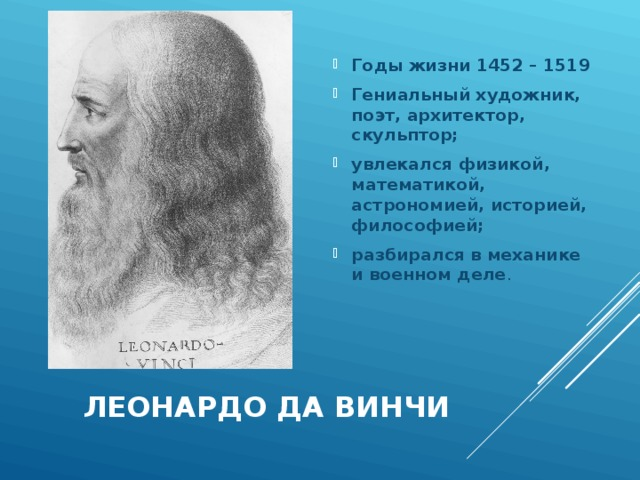 Годы жизни 1452 – 1519 Гениальный художник, поэт, архитектор, скульптор; увлекался физикой, математикой, астрономией, историей, философией; разбирался в механике и военном деле .