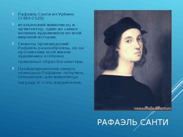 Рафаэль Санти из Урбино (1483-1520) итальянский живописец и архитектор, один из самых великих художников во всей мировой истории. Сюжеты произведений Рафаэль разнообразны, но на протяжении всей жизни художника особенно привлекал образ Богоматери.  Преждевременная смерть помешала Рафаэлю получить небывалую для живописца награду и стать кардиналом.