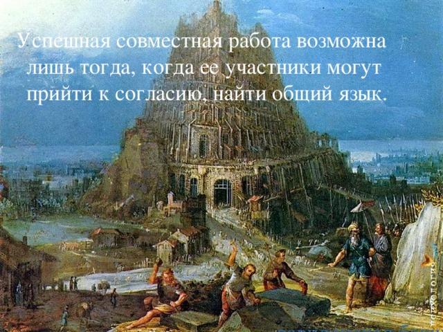 Успешная совместная работа возможна лишь тогда, когда ее участники могут  прийти к согласию, найти общий язык. вавилонская башня