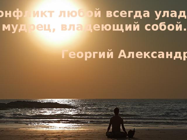 Конфликт любой всегда уладит мудрец, владеющий собой.  Георгий Александров