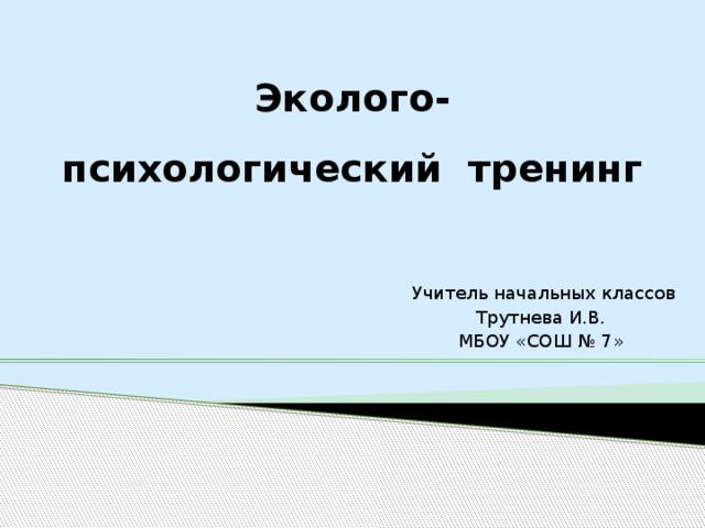 Эколого- психологический тренинг  Учитель начальных классов Трутнева И.В. МБОУ «СОШ № 7»