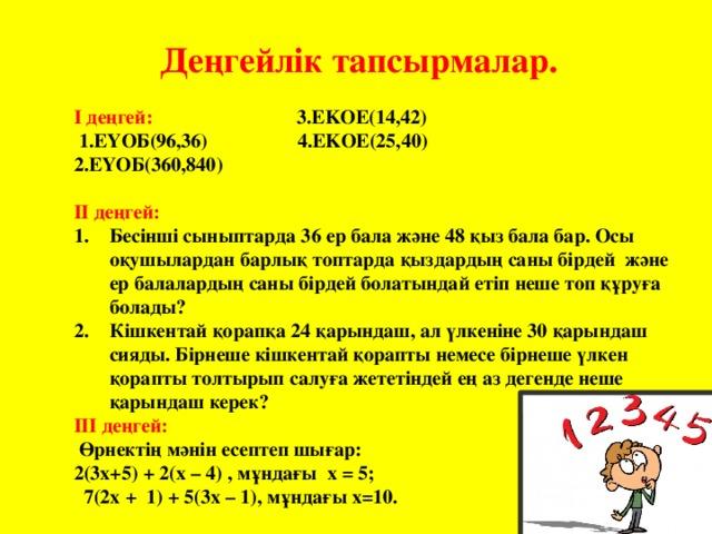 Деңгейлік тапсырмалар. І деңгей: 3.EKOE(14,42)  1.ЕҮОБ(96,36) 4.EKOE(25,40) 2.ЕҮОБ(360,840) ІІ деңгей: Бесінші сыныптарда 36 ер бала және 48 қыз бала бар. Осы оқушылардан барлық топтарда қыздардың саны бірдей және ер балалардың саны бірдей болатындай етіп неше топ құруға болады? Кішкентай қорапқа 24 қарындаш, ал үлкеніне 30 қарындаш сияды. Бірнеше кішкентай қорапты немесе бірнеше үлкен қорапты толтырып салуға жететіндей ең аз дегенде неше қарындаш керек? ІІІ деңгей:  Өрнектің мәнін есептеп шығар: 2(3x+5) + 2(x – 4) , мұндағы x = 5;  7(2x + 1) + 5(3x – 1), мұндағы x=10.