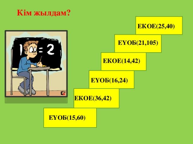 Кім жылдам? ЕКОЕ(25,40) ЕҮОБ(21,105) ЕКОЕ(14,42) ЕҮОБ(16,24) ЕКОЕ(36,42) ЕҮОБ(15,60)