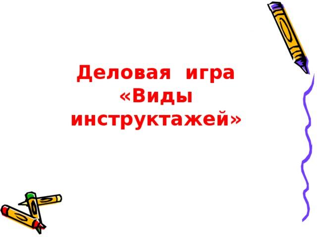 Деловая игра  «Виды инструктажей»