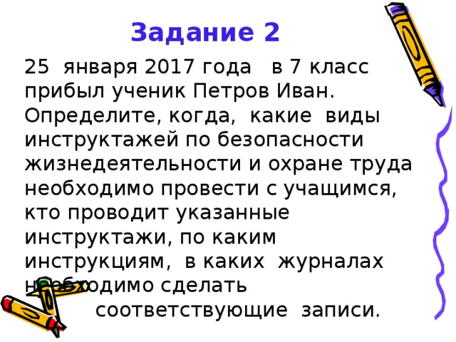 Задание 2  25 января 2017 года в 7 класс прибыл ученик Петров Иван. Определите, когда, какие виды инструктажей по безопасности жизнедеятельности и охране труда необходимо провести с учащимся, кто проводит указанные инструктажи, по каким инструкциям, в каких журналах необходимо сделать  соответствующие записи.