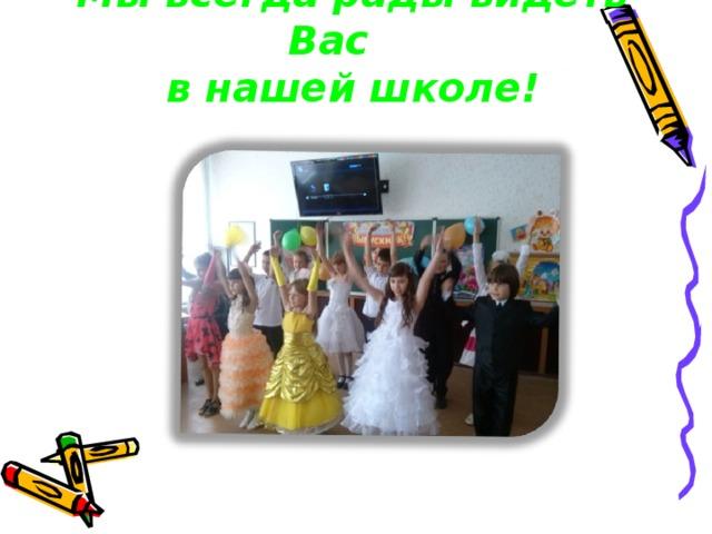 Мы всегда рады видеть Вас в нашей школе!