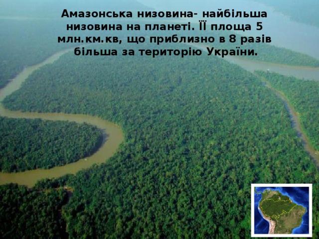 Амазонська низовина- найбільша низовина на планеті. ЇЇ площа 5 млн.км.кв, що приблизно в 8 разів більша за територію України.