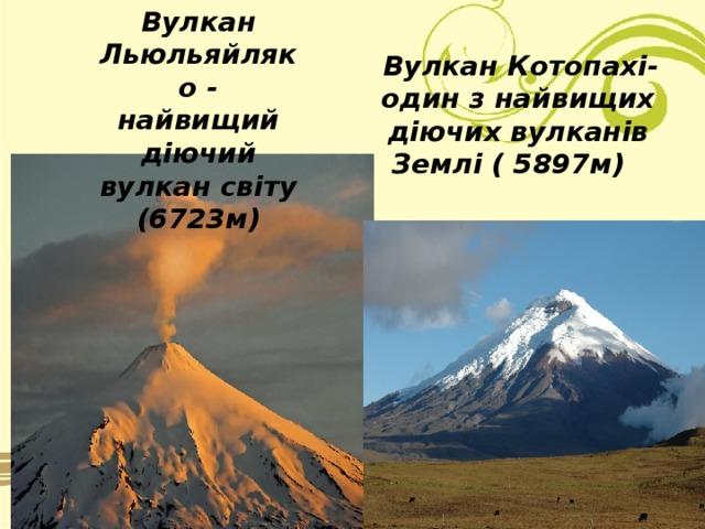 Вулкан Льюльяйляко - найвищий діючий вулкан світу (6723м)   Вулкан Котопахі- один з найвищих діючих вулканів Землі ( 5897м)