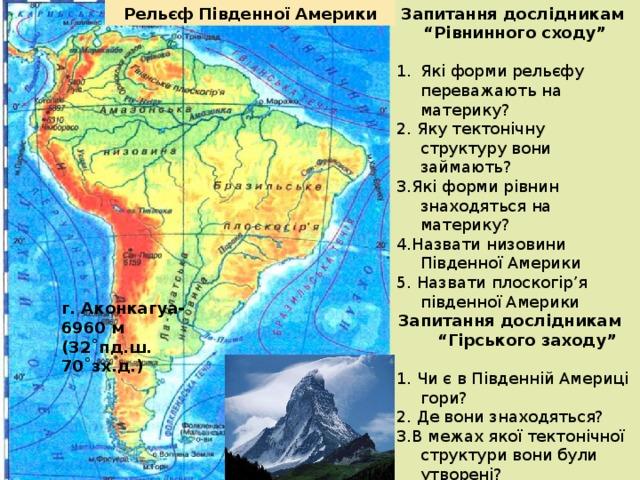 """Запитання дослідникам """"Рівнинного сходу"""" Рельєф Південної Америки  Які форми рельєфу переважають на материку? 2. Яку тектонічну структуру вони займають? 3.Які форми рівнин знаходяться на материку? 4.Назвати низовини Південної Америки 5. Назвати плоскогір'я південної Америки Запитання дослідникам """"Гірського заходу""""  1. Чи є в Південній Америці гори? 2. Де вони знаходяться? 3.В межах якої тектонічної структури вони були утворені? 4.Яка найвища вершина Анд? 5. Які її географічні координати? г. Аконкагуа- 6960 м (32˚пд.ш. 70˚зх.д.)"""