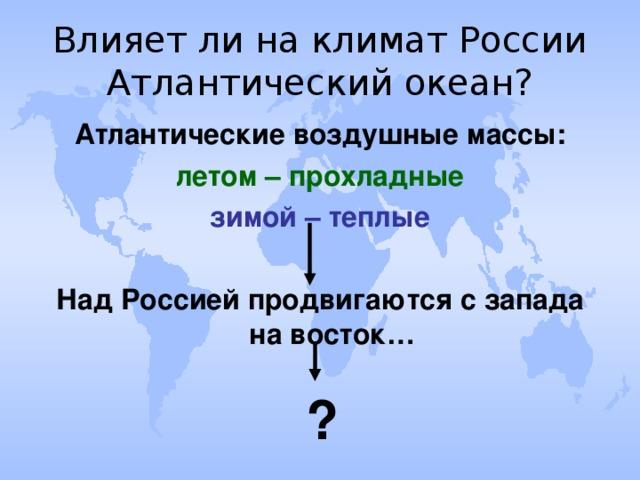 Влияет ли на климат России Атлантический океан? Атлантические воздушные массы: летом – прохладные зимой – теплые  Над Россией продвигаются с запада на восток… ?