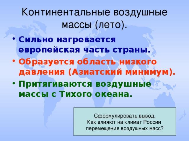 Континентальные воздушные массы (лето). Сильно нагревается европейская часть страны. Образуется область низкого давления (Азиатский минимум). Притягиваются воздушные массы с Тихого океана. Сформулировать вывод. Как влияют на климат России перемещения воздушных масс?