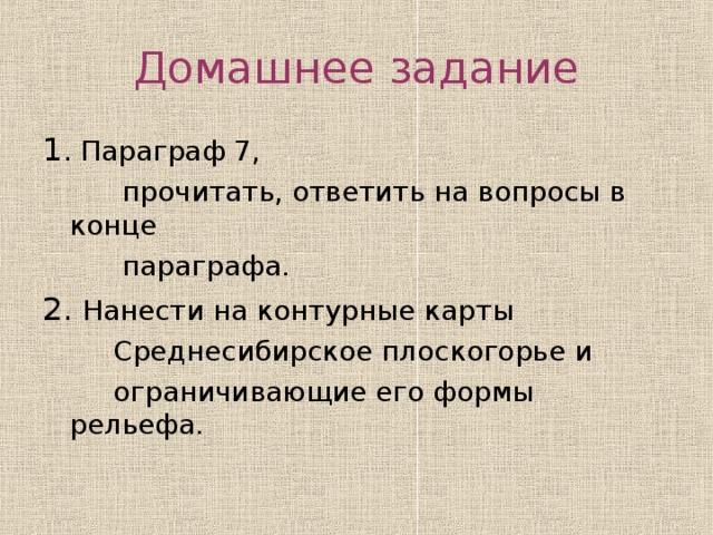 Домашнее задание 1 Параграф 7,  прочитать, ответить на вопросы в конце  параграфа. 2. Нанести на контурные карты  Среднесибирское плоскогорье и  ограничивающие его формы рельефа.