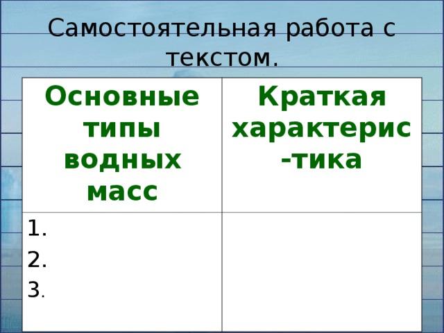 Самостоятельная работа с текстом. Основные типы водных масс Краткая характерис-тика 1. 2. 3 .